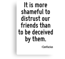 It is more shameful to distrust our friends than to be deceived by them. Canvas Print