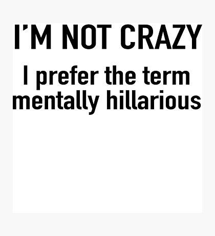I'm not crazy. I prefer the term mentally hilarious Photographic Print
