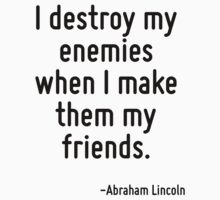 I destroy my enemies when I make them my friends. by Quotr