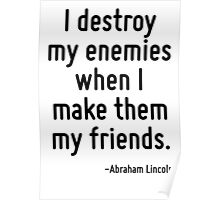 I destroy my enemies when I make them my friends. Poster