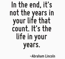 In the end, it's not the years in your life that count. It's the life in your years. by Quotr