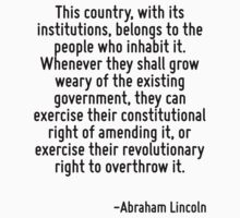 This country, with its institutions, belongs to the people who inhabit it. Whenever they shall grow weary of the existing government, they can exercise their constitutional right of amending it, or e by Quotr