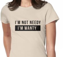 I'm not needy. I'm wanty Womens Fitted T-Shirt