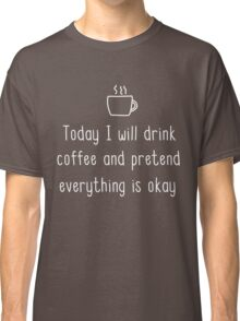 Today I will drink coffee and pretend everything is okay Classic T-Shirt