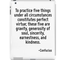 To practice five things under all circumstances constitutes perfect virtue; these five are gravity, generosity of soul, sincerity, earnestness, and kindness. iPad Case/Skin