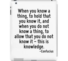 When you know a thing, to hold that you know it, and when you do not know a thing, to allow that you do not know it - this is knowledge. iPad Case/Skin