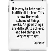It is easy to hate and it is difficult to love. This is how the whole scheme of things works. All good things are difficult to achieve; and bad things are very easy to get. iPad Case/Skin