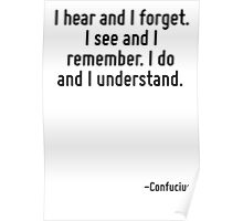 I hear and I forget. I see and I remember. I do and I understand. Poster