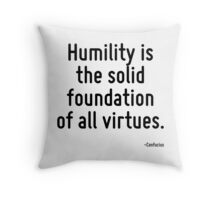 Humility is the solid foundation of all virtues. Throw Pillow