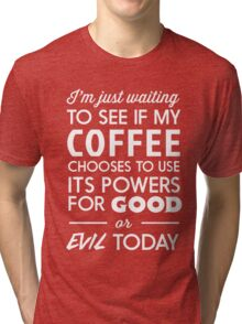 I'm just waiting to see if my coffee chooses to use its powers for good or evil today Tri-blend T-Shirt
