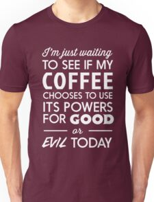 I'm just waiting to see if my coffee chooses to use its powers for good or evil today Unisex T-Shirt