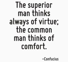 The superior man thinks always of virtue; the common man thinks of comfort. by Quotr