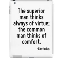 The superior man thinks always of virtue; the common man thinks of comfort. iPad Case/Skin