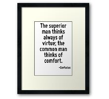 The superior man thinks always of virtue; the common man thinks of comfort. Framed Print