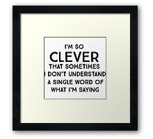 I'm so clever that sometimes I don't understand a single word of what I'm saying Framed Print