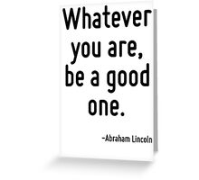 Whatever you are, be a good one. Greeting Card