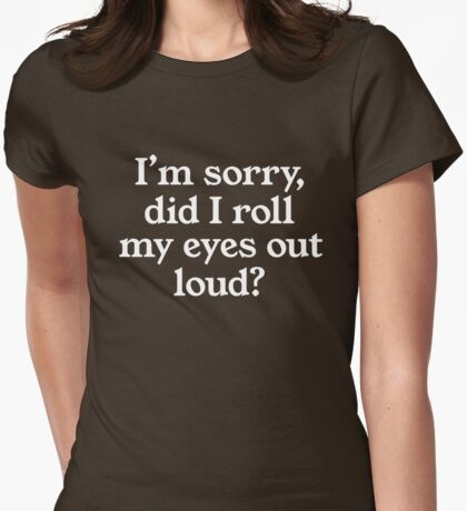 I'm sorry did I roll my eyes out loud? Womens Fitted T-Shirt
