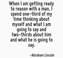 When I am getting ready to reason with a man, I spend one-third of my time thinking about myself and what I am going to say and two-thirds about him and what he is going to say. by Quotr