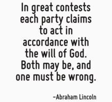 In great contests each party claims to act in accordance with the will of God. Both may be, and one must be wrong. by Quotr