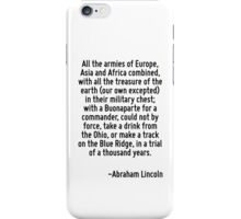 All the armies of Europe, Asia and Africa combined, with all the treasure of the earth (our own excepted) in their military chest; with a Buonaparte for a commander, could not by force, take a drink  iPhone Case/Skin