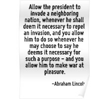 Allow the president to invade a neighboring nation, whenever he shall deem it necessary to repel an invasion, and you allow him to do so whenever he may choose to say he deems it necessary for such a Poster