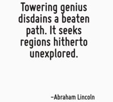 Towering genius disdains a beaten path. It seeks regions hitherto unexplored. by Quotr