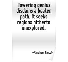 Towering genius disdains a beaten path. It seeks regions hitherto unexplored. Poster