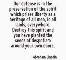 Our defense is in the preservation of the spirit which prizes liberty as a heritage of all men, in all lands, everywhere. Destroy this spirit and you have planted the seeds of despotism around your o by Quotr