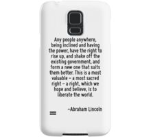Any people anywhere, being inclined and having the power, have the right to rise up, and shake off the existing government, and form a new one that suits them better. This is a most valuable - a most Samsung Galaxy Case/Skin