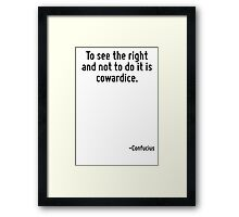 To see the right and not to do it is cowardice. Framed Print