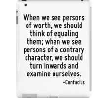 When we see persons of worth, we should think of equaling them; when we see persons of a contrary character, we should turn inwards and examine ourselves. iPad Case/Skin