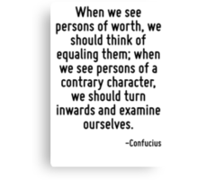 When we see persons of worth, we should think of equaling them; when we see persons of a contrary character, we should turn inwards and examine ourselves. Canvas Print