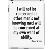 I will not be concerned at other men's not knowing me;I will be concerned at my own want of ability. iPad Case/Skin