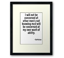I will not be concerned at other men's not knowing me;I will be concerned at my own want of ability. Framed Print