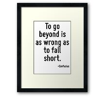 To go beyond is as wrong as to fall short. Framed Print