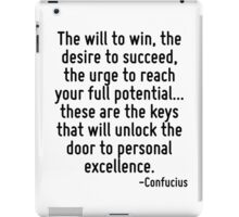 The will to win, the desire to succeed, the urge to reach your full potential... these are the keys that will unlock the door to personal excellence. iPad Case/Skin