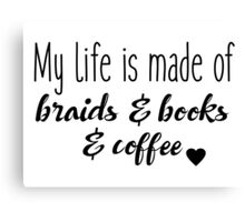 My life is made of braids & books & coffee Canvas Print