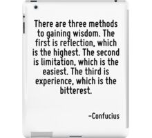 There are three methods to gaining wisdom. The first is reflection, which is the highest. The second is limitation, which is the easiest. The third is experience, which is the bitterest. iPad Case/Skin