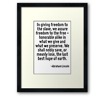 In giving freedom to the slave, we assure freedom to the free - honorable alike in what we give and what we preserve. We shall nobly save, or meanly lose, the last best hope of earth. Framed Print