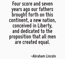 Four score and seven years ago our fathers brought forth on this continent, a new nation, conceived in Liberty, and dedicated to the proposition that all men are created equal. by Quotr