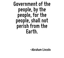 Government of the people, by the people, for the people, shall not perish from the Earth. Photographic Print