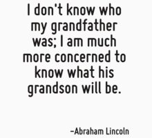 I don't know who my grandfather was; I am much more concerned to know what his grandson will be. by Quotr