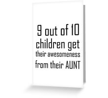 9 OUT OF 10 CHILDREN GET THEIR AWESOMENESS FROM THEIR AUNT Greeting Card