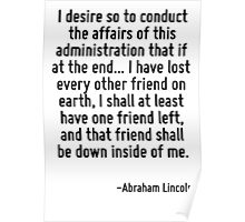 I desire so to conduct the affairs of this administration that if at the end... I have lost every other friend on earth, I shall at least have one friend left, and that friend shall be down inside of Poster