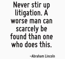 Never stir up litigation. A worse man can scarcely be found than one who does this. by Quotr