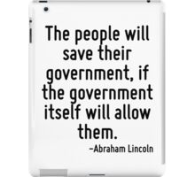 The people will save their government, if the government itself will allow them. iPad Case/Skin