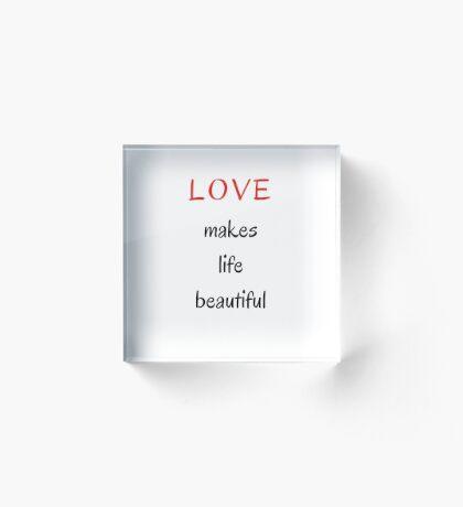 LOVE MAKES LIFE BEAUTIFUL Acrylic Block