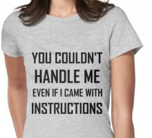 YOU COULDN'T HANDLE ME EVEN IF I CAME WITH INSTRUCTIONS Womens Fitted T-Shirt