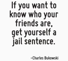 If you want to know who your friends are, get yourself a jail sentence. by Quotr