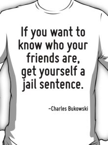 If you want to know who your friends are, get yourself a jail sentence. T-Shirt